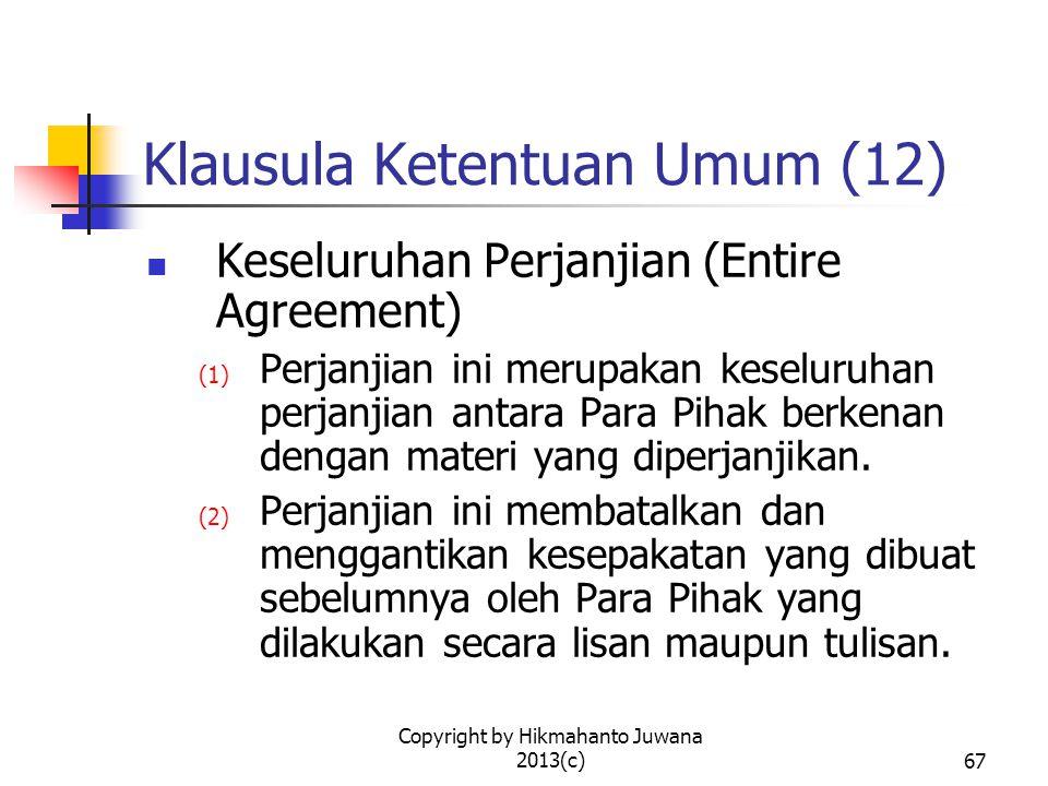 Copyright by Hikmahanto Juwana 2013(c)68 Klausula Ketentuan Umum (13) Keterpisahan (Severability) (1) Dalam hal suatu ketentuan yang terdapat dalam perjanjian ini dinyatakan sebagai tidak sah atau tidak dapat diberlakukan secara hukum baik secara keseluruhan maupun sebagian, maka ketidaksahan atau ketidakberlakuan tersebut hanya berkaitan pada ketentuan itu atau sebagian dari padanya saja.
