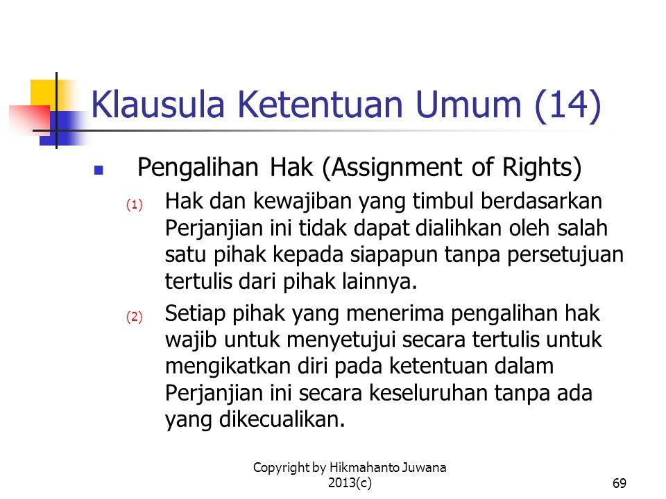 Copyright by Hikmahanto Juwana 2013(c)70 Klausula Ketentuan Umum (15) Perubahan (Amendement) Tidak ada perubahan atau modifikasi atau penambahan pada Perjanjian ini yang sah atau mengikat Para Pihak kecuali dinyatakan secara tertulis dan ditandatangani oleh Para Pihak.