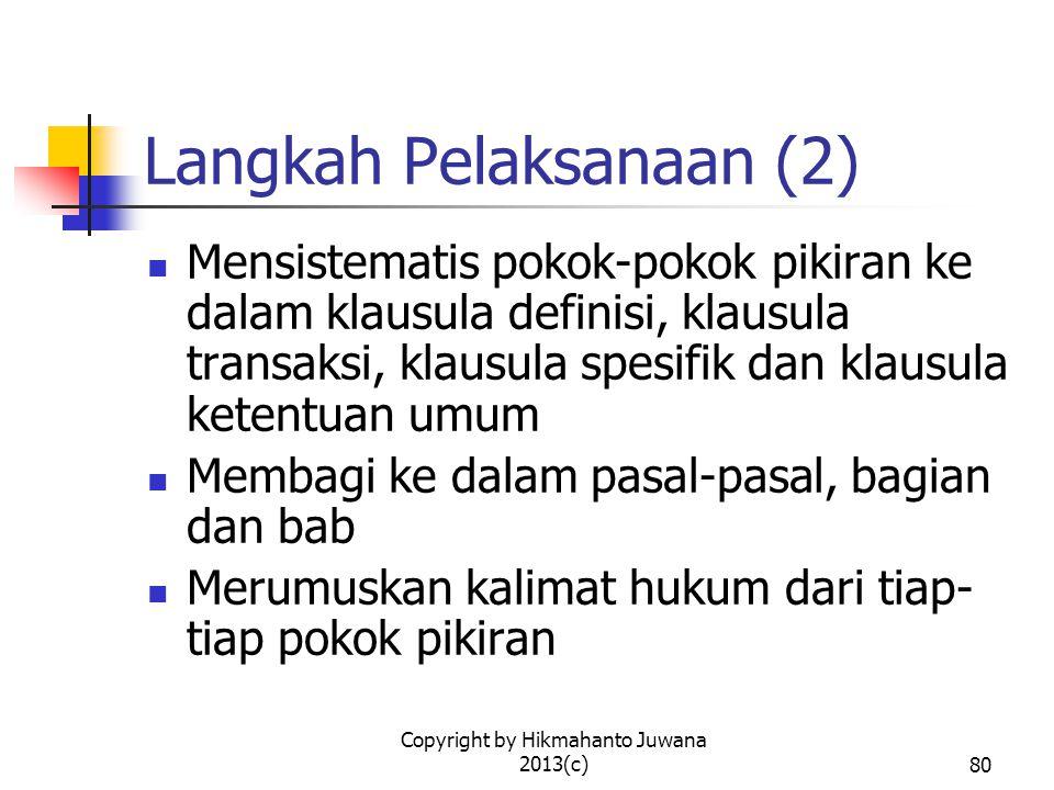 Copyright by Hikmahanto Juwana 2013(c)80 Langkah Pelaksanaan (2) Mensistematis pokok-pokok pikiran ke dalam klausula definisi, klausula transaksi, klausula spesifik dan klausula ketentuan umum Membagi ke dalam pasal-pasal, bagian dan bab Merumuskan kalimat hukum dari tiap- tiap pokok pikiran