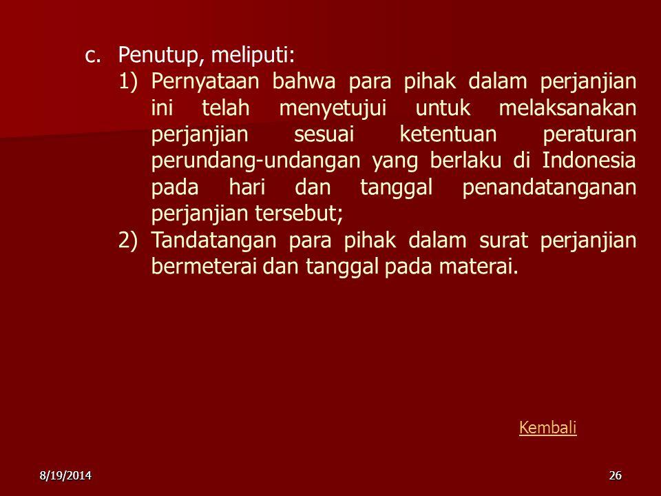8/19/2014268/19/201426 c.Penutup, meliputi: 1)Pernyataan bahwa para pihak dalam perjanjian ini telah menyetujui untuk melaksanakan perjanjian sesuai ketentuan peraturan perundang-undangan yang berlaku di Indonesia pada hari dan tanggal penandatanganan perjanjian tersebut; 2)Tandatangan para pihak dalam surat perjanjian bermeterai dan tanggal pada materai.
