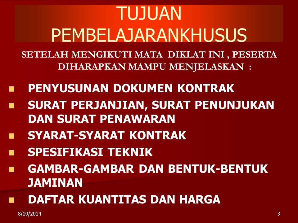 8/19/20143 TUJUAN PEMBELAJARANKHUSUS SETELAH MENGIKUTI MATA DIKLAT INI, PESERTA DIHARAPKAN MAMPU MENJELASKAN : PENYUSUNAN DOKUMEN KONTRAK SURAT PERJANJIAN, SURAT PENUNJUKAN DAN SURAT PENAWARAN SYARAT-SYARAT KONTRAK SPESIFIKASI TEKNIK GAMBAR-GAMBAR DAN BENTUK-BENTUK JAMINAN DAFTAR KUANTITAS DAN HARGA