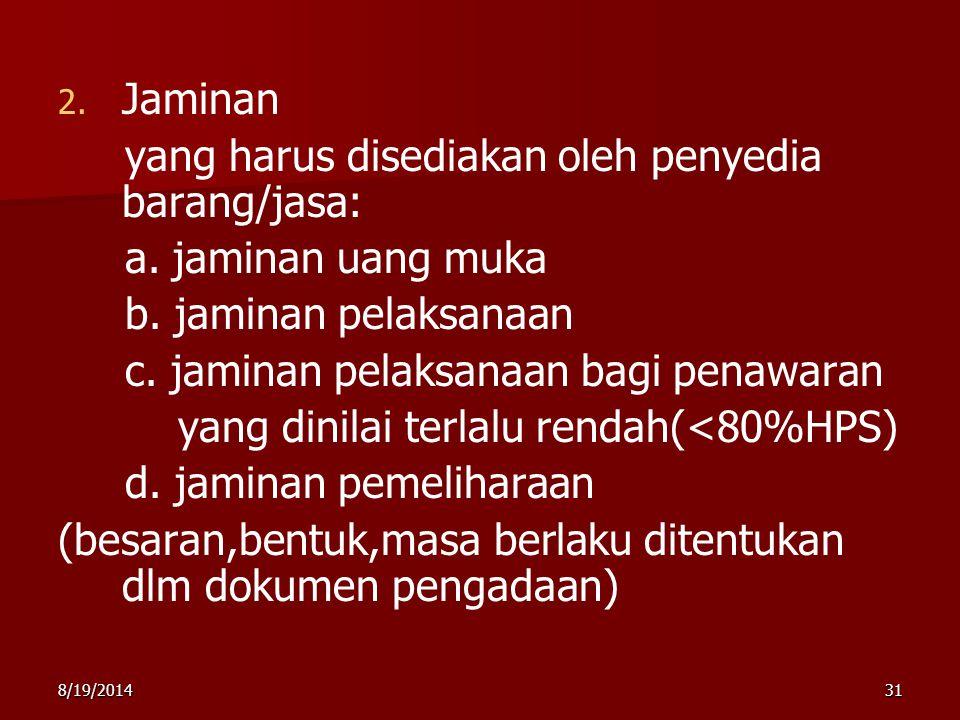 8/19/201431 2. 2. Jaminan yang harus disediakan oleh penyedia barang/jasa: a. jaminan uang muka b. jaminan pelaksanaan c. jaminan pelaksanaan bagi pen