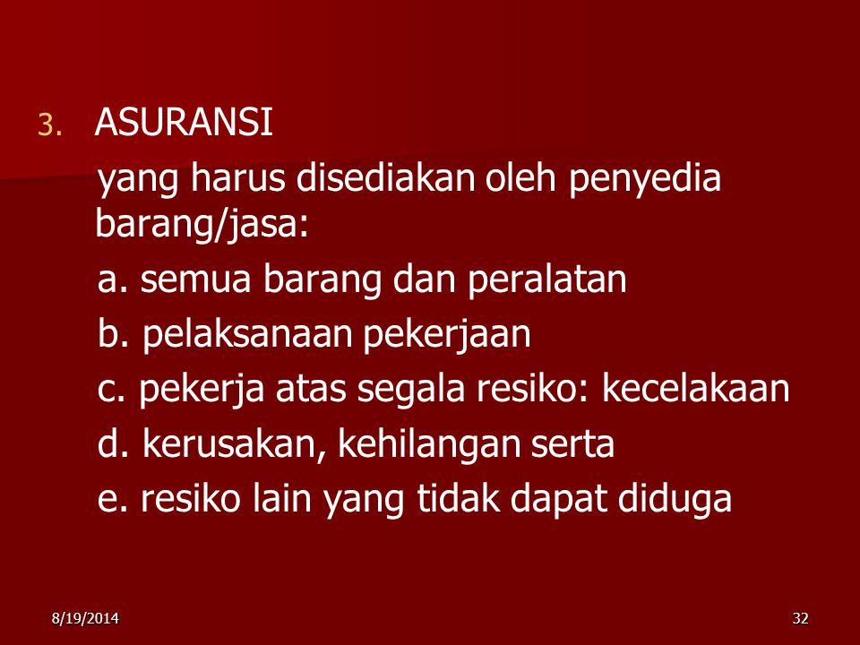 8/19/201432 3. 3. ASURANSI yang harus disediakan oleh penyedia barang/jasa: a. semua barang dan peralatan b. pelaksanaan pekerjaan c. pekerja atas seg