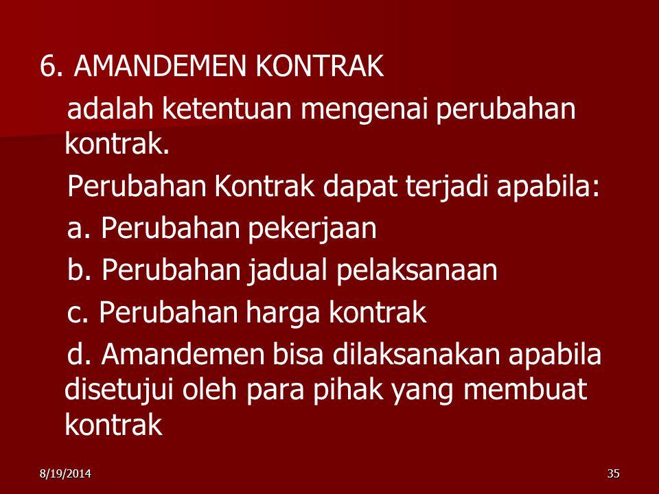 8/19/201435 6. AMANDEMEN KONTRAK adalah ketentuan mengenai perubahan kontrak. Perubahan Kontrak dapat terjadi apabila: a. Perubahan pekerjaan b. Perub