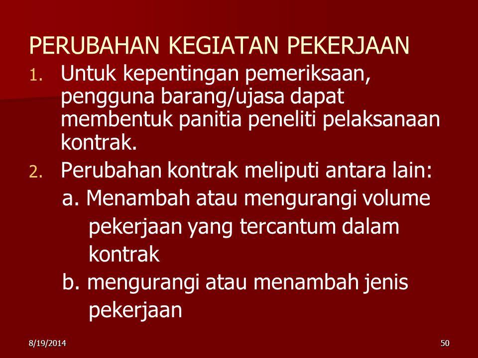 8/19/201450 PERUBAHAN KEGIATAN PEKERJAAN 1. 1. Untuk kepentingan pemeriksaan, pengguna barang/ujasa dapat membentuk panitia peneliti pelaksanaan kontr