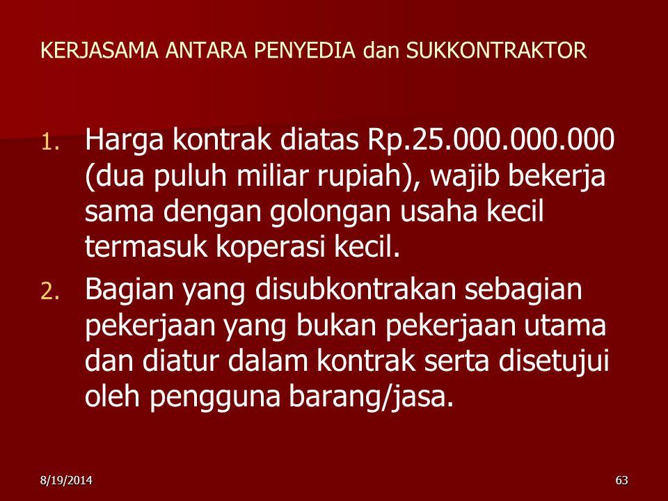 8/19/201463 KERJASAMA ANTARA PENYEDIA dan SUKKONTRAKTOR 1. 1. Harga kontrak diatas Rp.25.000.000.000 (dua puluh miliar rupiah), wajib bekerja sama den
