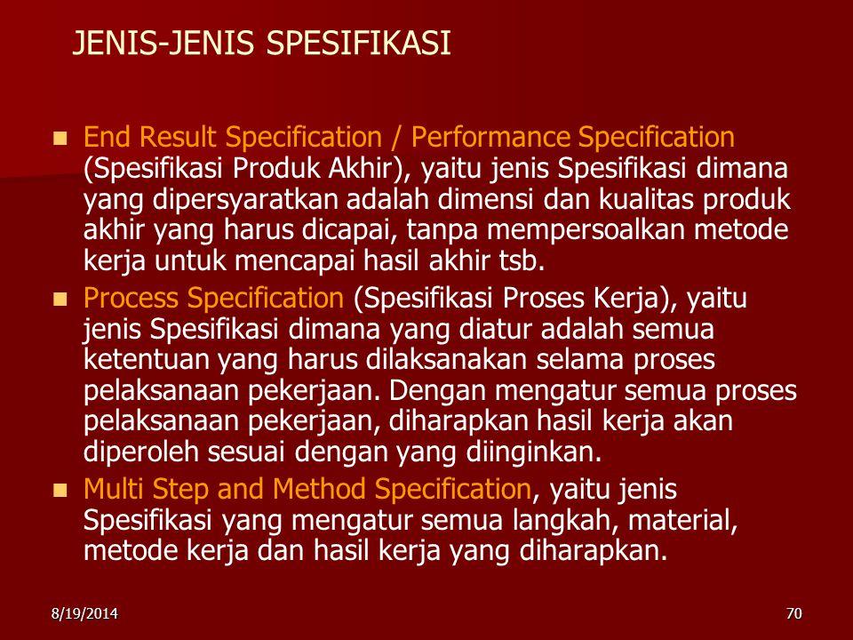 8/19/201470 JENIS-JENIS SPESIFIKASI End Result Specification / Performance Specification (Spesifikasi Produk Akhir), yaitu jenis Spesifikasi dimana yang dipersyaratkan adalah dimensi dan kualitas produk akhir yang harus dicapai, tanpa mempersoalkan metode kerja untuk mencapai hasil akhir tsb.