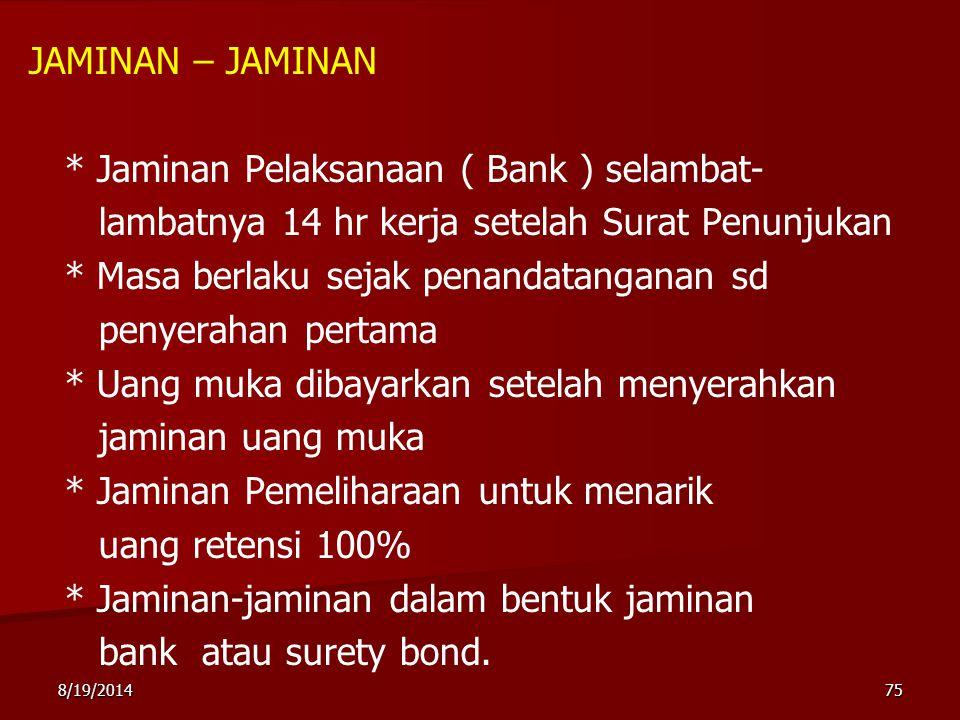 8/19/201475 JAMINAN – JAMINAN * Jaminan Pelaksanaan ( Bank ) selambat- lambatnya 14 hr kerja setelah Surat Penunjukan * Masa berlaku sejak penandatang