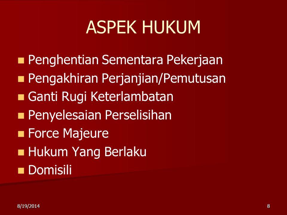 8/19/20148 ASPEK HUKUM Penghentian Sementara Pekerjaan Pengakhiran Perjanjian/Pemutusan Ganti Rugi Keterlambatan Penyelesaian Perselisihan Force Majeure Hukum Yang Berlaku Domisili