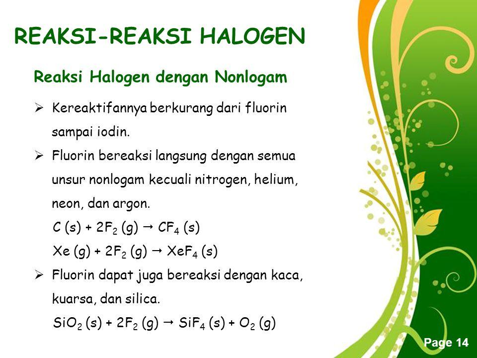 Free Powerpoint Templates Page 14 REAKSI-REAKSI HALOGEN Reaksi Halogen dengan Nonlogam  Kereaktifannya berkurang dari fluorin sampai iodin.  Fluorin