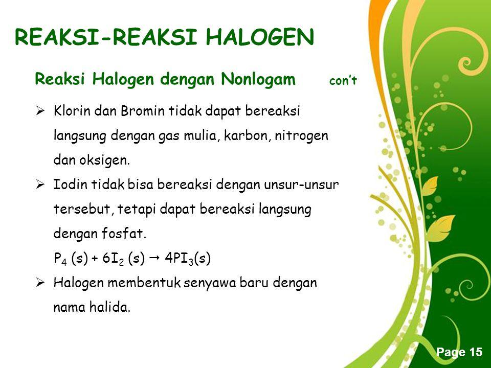Free Powerpoint Templates Page 15 REAKSI-REAKSI HALOGEN Reaksi Halogen dengan Nonlogam con't  Klorin dan Bromin tidak dapat bereaksi langsung dengan