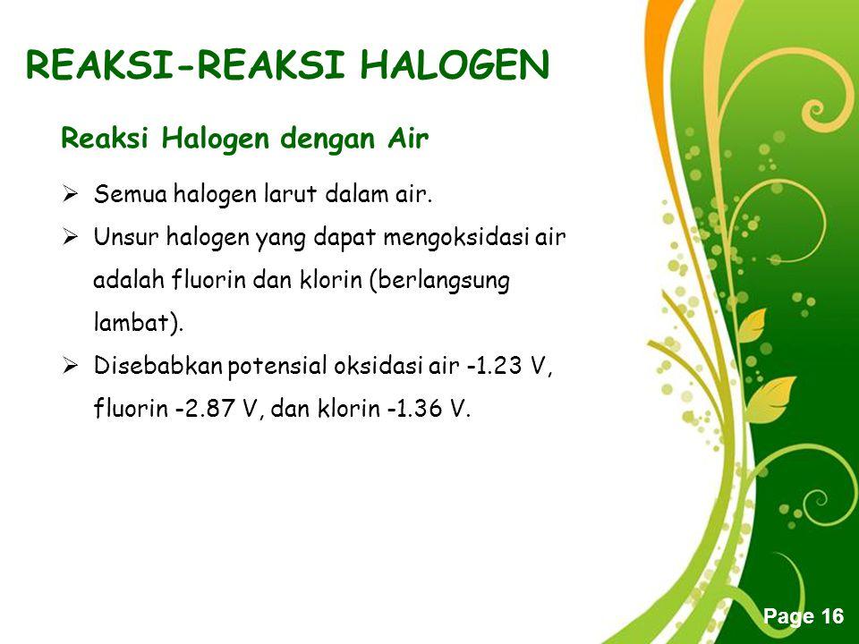 Free Powerpoint Templates Page 16 REAKSI-REAKSI HALOGEN Reaksi Halogen dengan Air  Semua halogen larut dalam air.  Unsur halogen yang dapat mengoksi