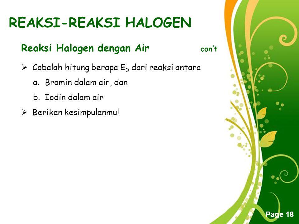 Free Powerpoint Templates Page 18 REAKSI-REAKSI HALOGEN Reaksi Halogen dengan Air con't CCobalah hitung berapa E 0 dari reaksi antara a.Bromin dalam