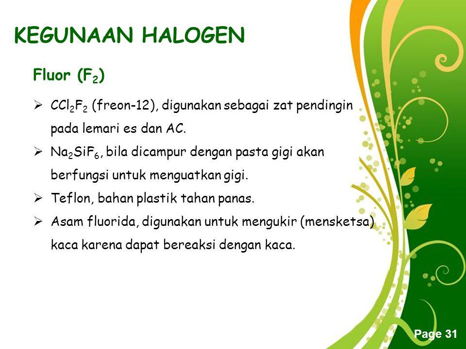 Free Powerpoint Templates Page 31 KEGUNAAN HALOGEN Fluor (F 2 )  CCl 2 F 2 (freon-12), digunakan sebagai zat pendingin pada lemari es dan AC.  Na 2
