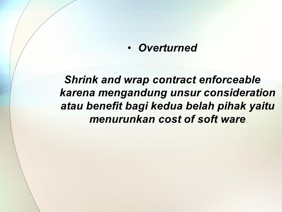 Overturned Shrink and wrap contract enforceable karena mengandung unsur consideration atau benefit bagi kedua belah pihak yaitu menurunkan cost of soft ware