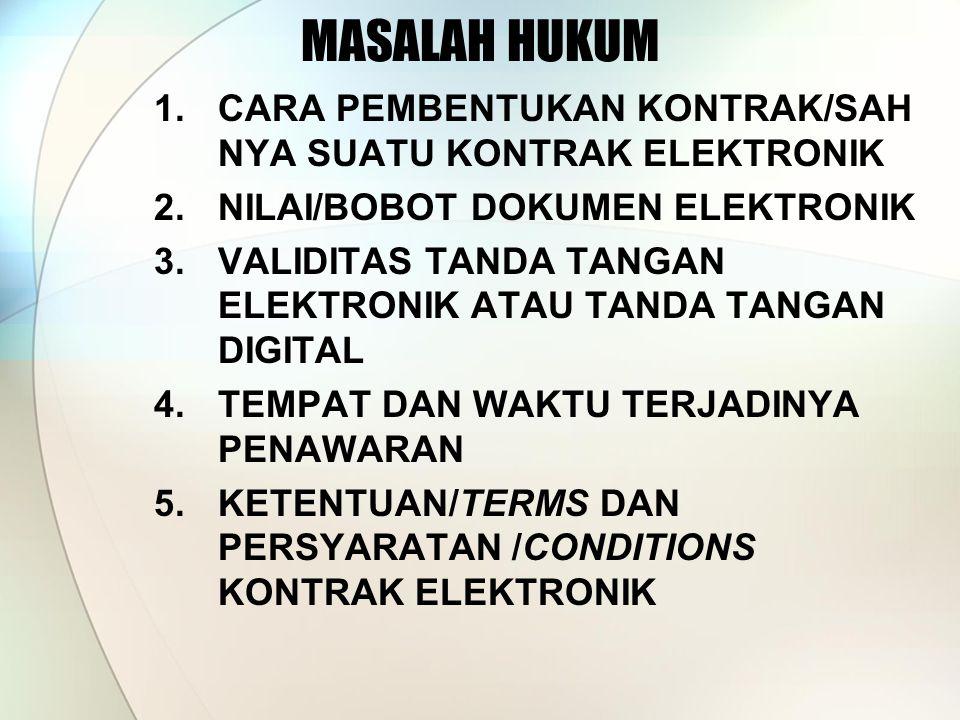 MASALAH HUKUM 1.CARA PEMBENTUKAN KONTRAK/SAH NYA SUATU KONTRAK ELEKTRONIK 2.NILAI/BOBOT DOKUMEN ELEKTRONIK 3.VALIDITAS TANDA TANGAN ELEKTRONIK ATAU TANDA TANGAN DIGITAL 4.TEMPAT DAN WAKTU TERJADINYA PENAWARAN 5.KETENTUAN/TERMS DAN PERSYARATAN /CONDITIONS KONTRAK ELEKTRONIK