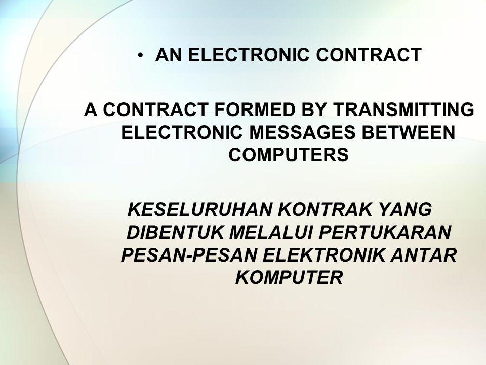 AN ELECTRONIC CONTRACT A CONTRACT FORMED BY TRANSMITTING ELECTRONIC MESSAGES BETWEEN COMPUTERS KESELURUHAN KONTRAK YANG DIBENTUK MELALUI PERTUKARAN PESAN-PESAN ELEKTRONIK ANTAR KOMPUTER