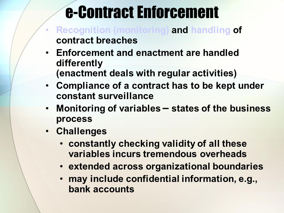 e-Contract Enforcement Recognition (monitoring) and handling of contract breaches Enforcement and enactment are handled differently (enactment deals w