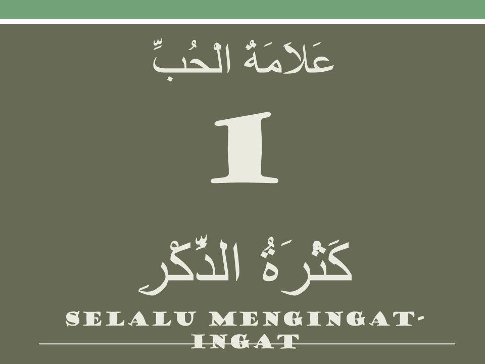 عَلاَمَةُ الْحُبِّ 1 كَثْرَةُ الذِّكْرِ Selalu mengingat- ingat