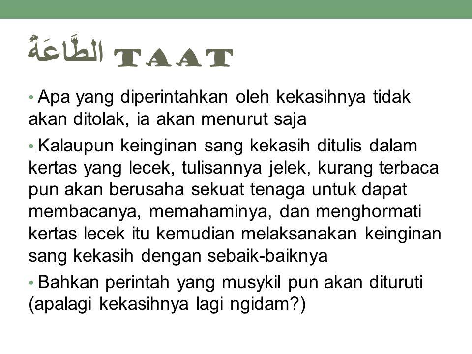 الطَّاعَةُ taat Apa yang diperintahkan oleh kekasihnya tidak akan ditolak, ia akan menurut saja Kalaupun keinginan sang kekasih ditulis dalam kertas y