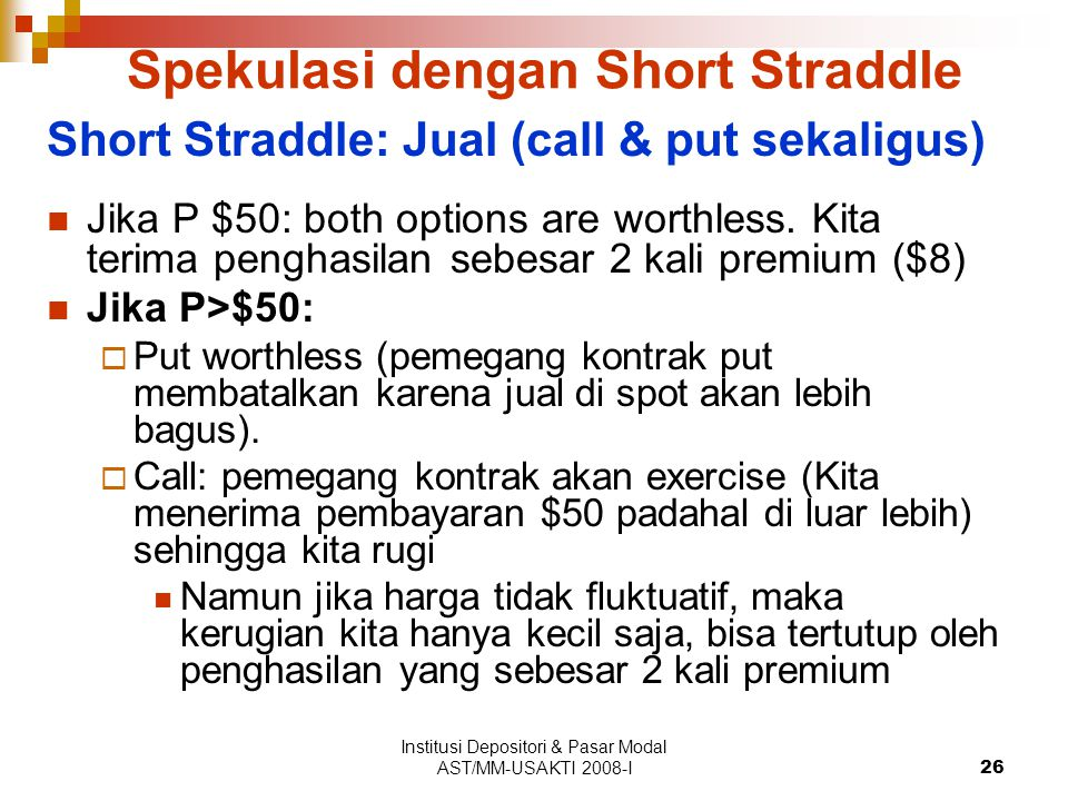 Institusi Depositori & Pasar Modal AST/MM-USAKTI 2008-I26 Spekulasi dengan Short Straddle Short Straddle: Jual (call & put sekaligus) Jika P $50: both