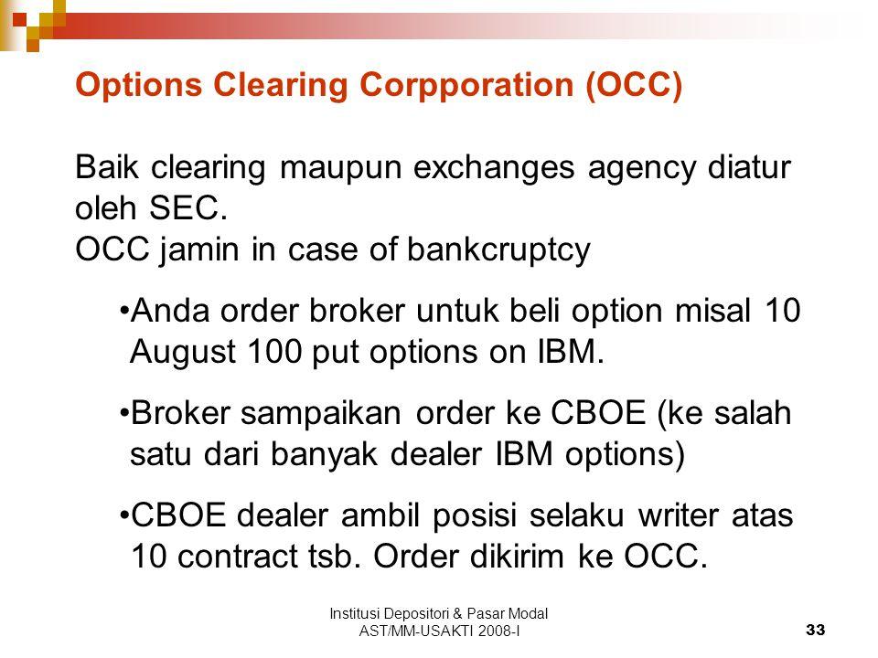Institusi Depositori & Pasar Modal AST/MM-USAKTI 2008-I33 Options Clearing Corpporation (OCC) Baik clearing maupun exchanges agency diatur oleh SEC.