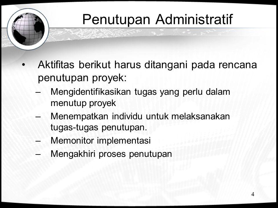 4 Penutupan Administratif Aktifitas berikut harus ditangani pada rencana penutupan proyek: –Mengidentifikasikan tugas yang perlu dalam menutup proyek