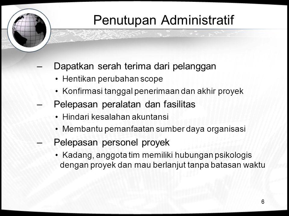 6 Penutupan Administratif –Dapatkan serah terima dari pelanggan Hentikan perubahan scope Konfirmasi tanggal penerimaan dan akhir proyek –Pelepasan per