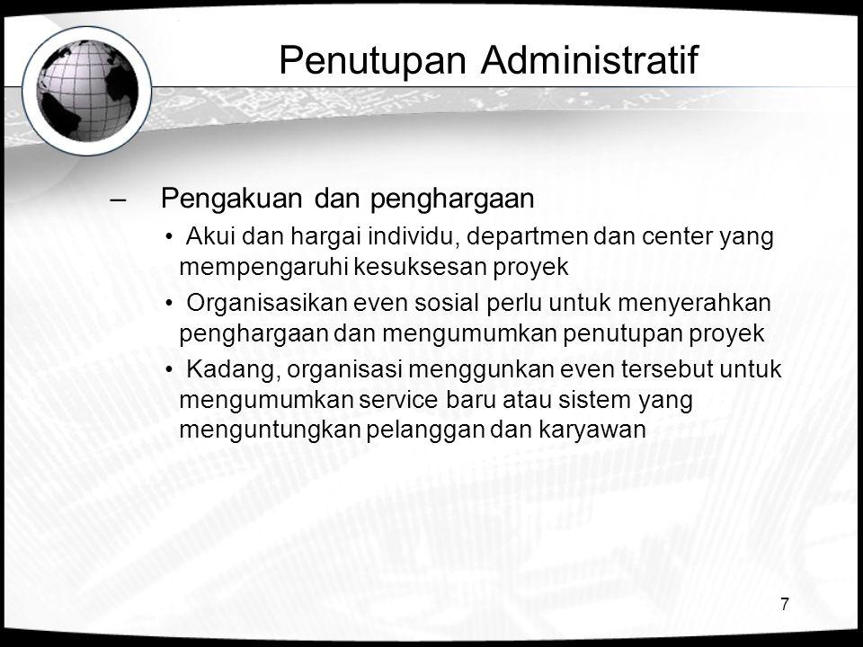 7 Penutupan Administratif –Pengakuan dan penghargaan Akui dan hargai individu, departmen dan center yang mempengaruhi kesuksesan proyek Organisasikan
