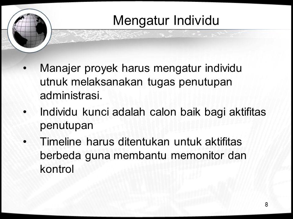 8 Mengatur Individu Manajer proyek harus mengatur individu utnuk melaksanakan tugas penutupan administrasi. Individu kunci adalah calon baik bagi akti