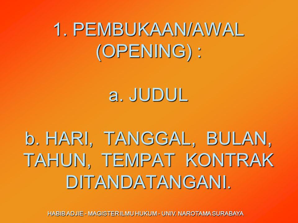 HABIB ADJIE - MAGISTER ILMU HUKUM - UNIV. NAROTAMA SURABAYA 1. PEMBUKAAN/AWAL (OPENING) : a. JUDUL b. HARI, TANGGAL, BULAN, TAHUN, TEMPAT KONTRAK DITA