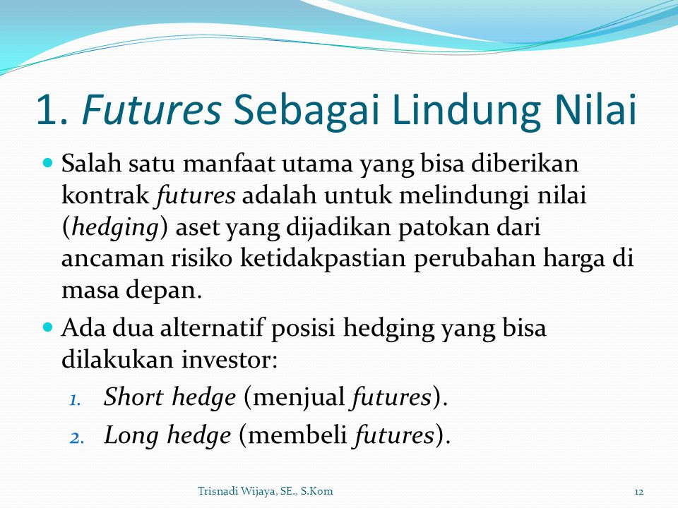 1. Futures Sebagai Lindung Nilai Salah satu manfaat utama yang bisa diberikan kontrak futures adalah untuk melindungi nilai (hedging) aset yang dijadi
