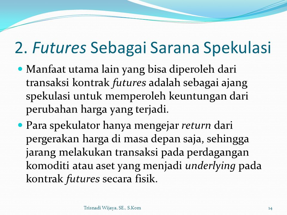 2. Futures Sebagai Sarana Spekulasi Manfaat utama lain yang bisa diperoleh dari transaksi kontrak futures adalah sebagai ajang spekulasi untuk mempero