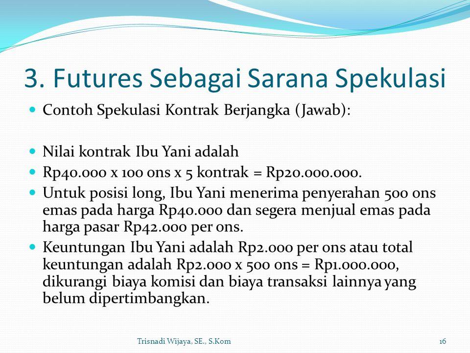 3. Futures Sebagai Sarana Spekulasi Contoh Spekulasi Kontrak Berjangka (Jawab): Nilai kontrak Ibu Yani adalah Rp40.000 x 100 ons x 5 kontrak = Rp20.00