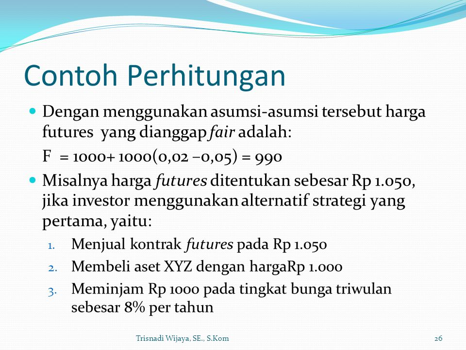 Contoh Perhitungan Dengan menggunakan asumsi-asumsi tersebut harga futures yang dianggap fair adalah: F = 1000+ 1000(0,02 –0,05) = 990 Misalnya harga