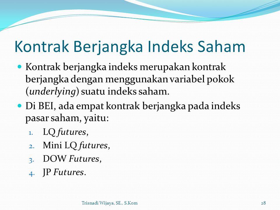 Kontrak Berjangka Indeks Saham Kontrak berjangka indeks merupakan kontrak berjangka dengan menggunakan variabel pokok (underlying) suatu indeks saham.