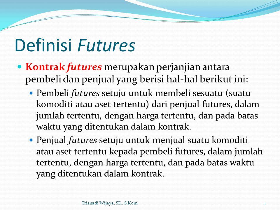 Definisi Futures Kontrak futures merupakan perjanjian antara pembeli dan penjual yang berisi hal-hal berikut ini: Pembeli futures setuju untuk membeli