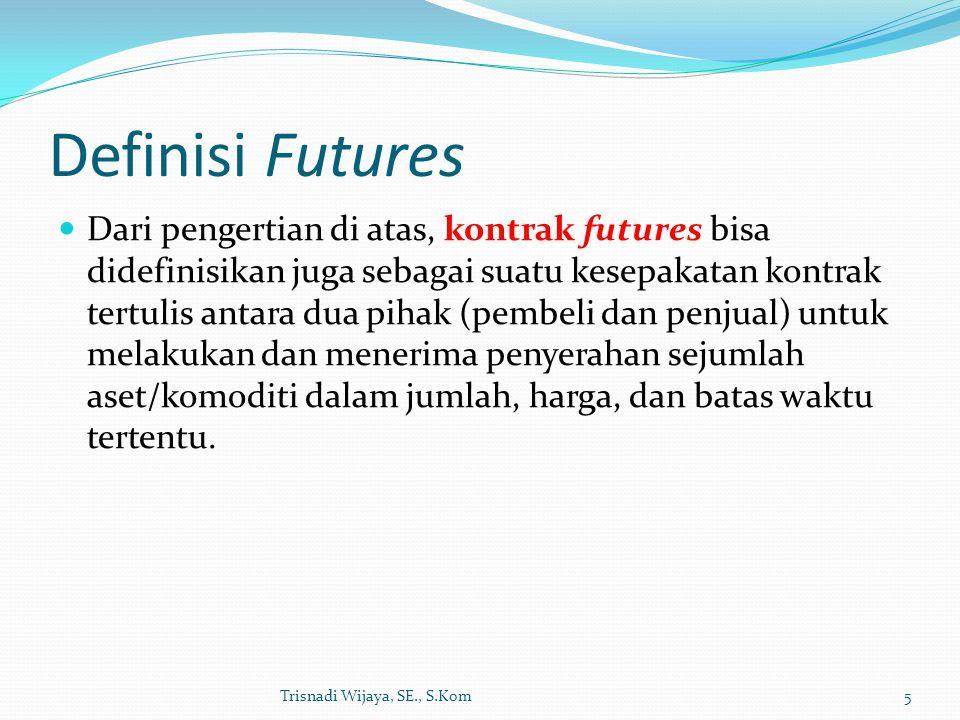Definisi Futures Dari pengertian di atas, kontrak futures bisa didefinisikan juga sebagai suatu kesepakatan kontrak tertulis antara dua pihak (pembeli