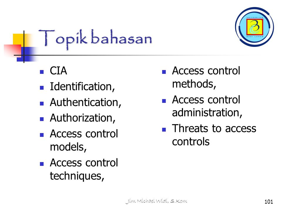 Jim Michael Widi, S.Kom101 Topik bahasan CIA Identification, Authentication, Authorization, Access control models, Access control techniques, Access c