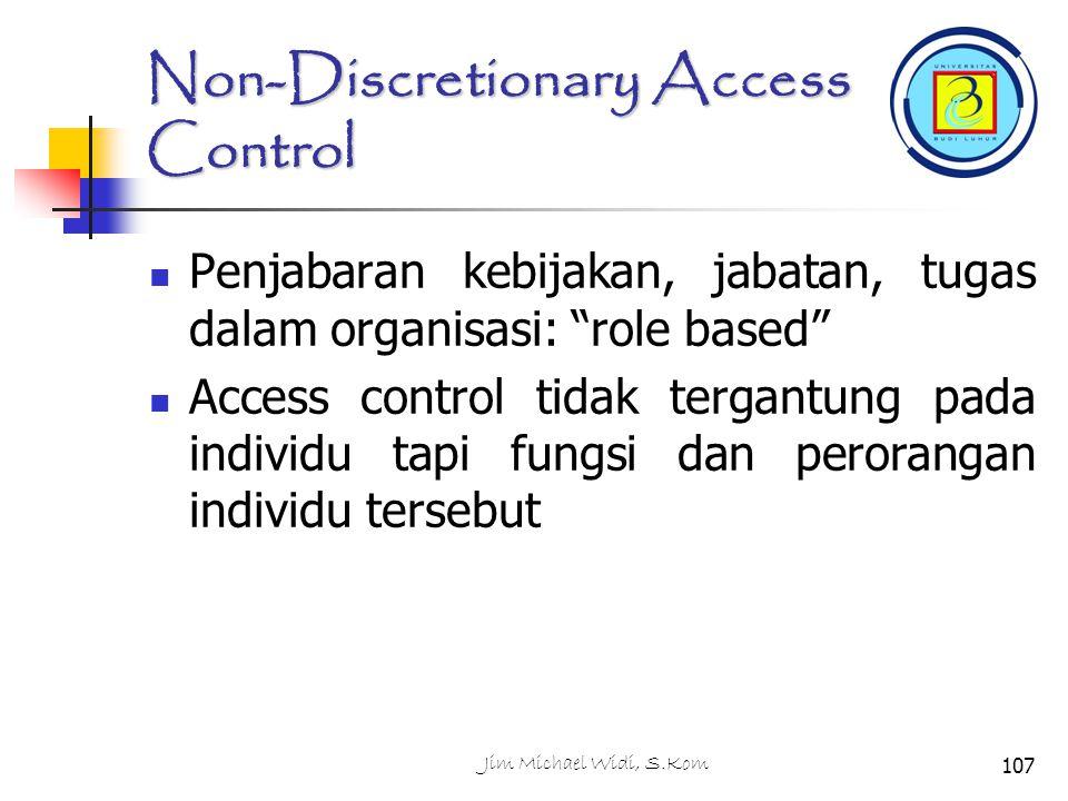 Jim Michael Widi, S.Kom107 Non-Discretionary Access Control Penjabaran kebijakan, jabatan, tugas dalam organisasi: role based Access control tidak tergantung pada individu tapi fungsi dan perorangan individu tersebut