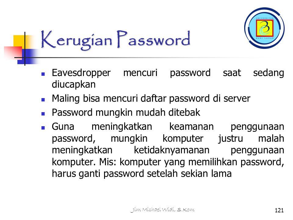 Jim Michael Widi, S.Kom121 Kerugian Password Eavesdropper mencuri password saat sedang diucapkan Maling bisa mencuri daftar password di server Password mungkin mudah ditebak Guna meningkatkan keamanan penggunaan password, mungkin komputer justru malah meningkatkan ketidaknyamanan penggunaan komputer.