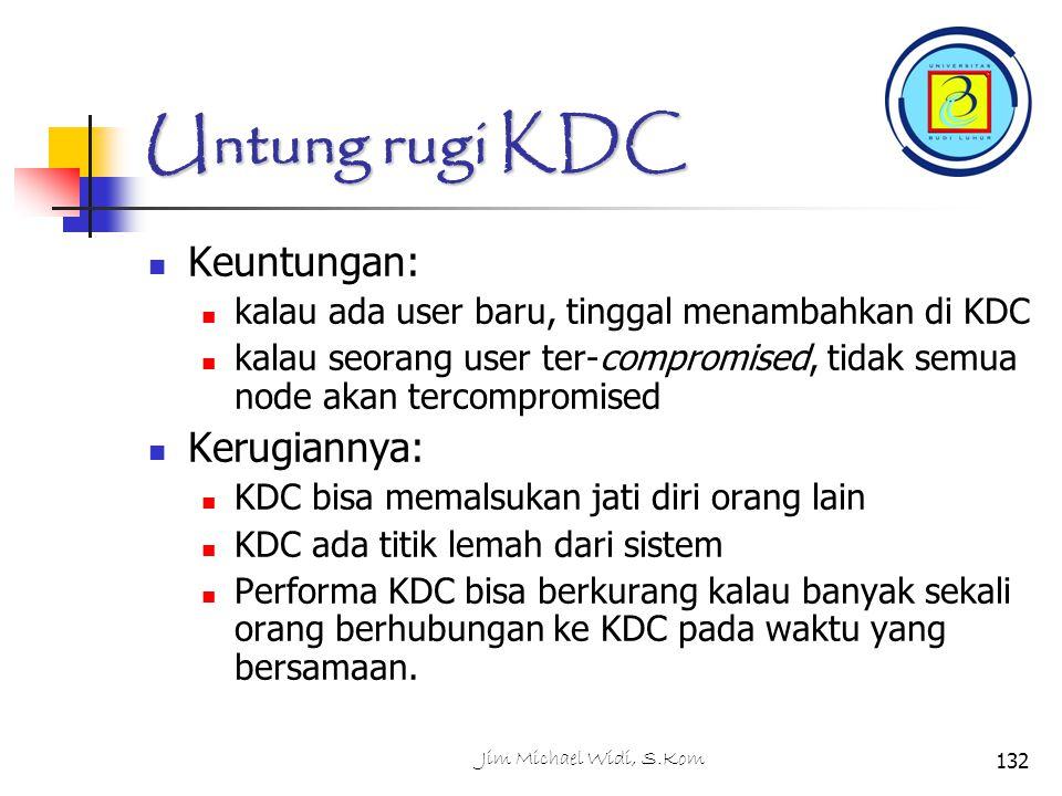 Jim Michael Widi, S.Kom132 Untung rugi KDC Keuntungan: kalau ada user baru, tinggal menambahkan di KDC kalau seorang user ter-compromised, tidak semua node akan tercompromised Kerugiannya: KDC bisa memalsukan jati diri orang lain KDC ada titik lemah dari sistem Performa KDC bisa berkurang kalau banyak sekali orang berhubungan ke KDC pada waktu yang bersamaan.
