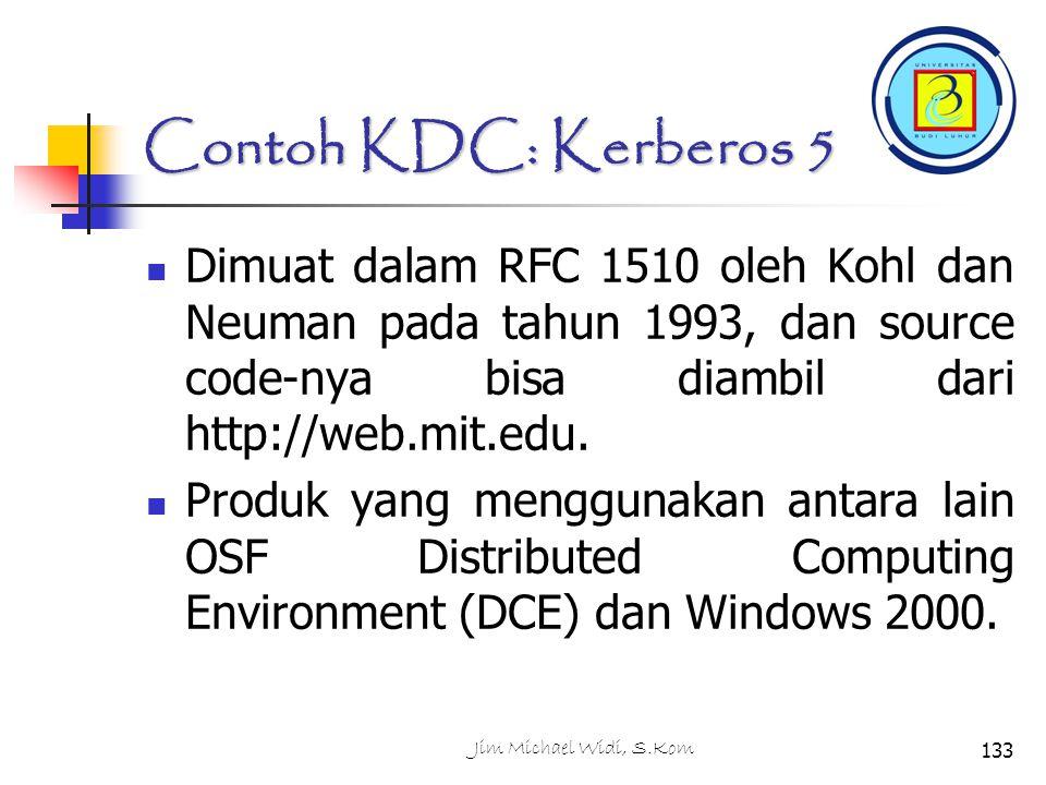 Jim Michael Widi, S.Kom133 Contoh KDC: Kerberos 5 Dimuat dalam RFC 1510 oleh Kohl dan Neuman pada tahun 1993, dan source code-nya bisa diambil dari http://web.mit.edu.