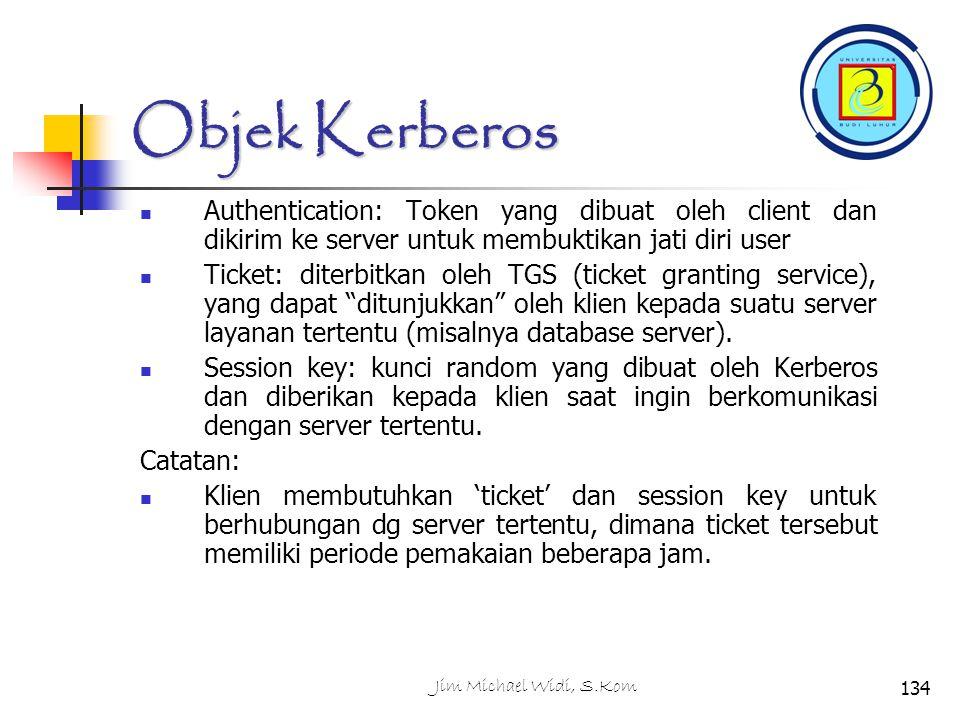 Jim Michael Widi, S.Kom134 Objek Kerberos Authentication: Token yang dibuat oleh client dan dikirim ke server untuk membuktikan jati diri user Ticket: diterbitkan oleh TGS (ticket granting service), yang dapat ditunjukkan oleh klien kepada suatu server layanan tertentu (misalnya database server).