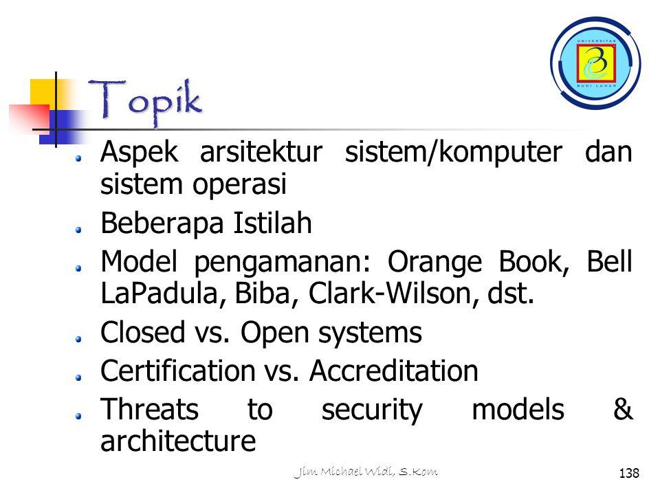 Jim Michael Widi, S.Kom138 Topik Aspek arsitektur sistem/komputer dan sistem operasi Beberapa Istilah Model pengamanan: Orange Book, Bell LaPadula, Biba, Clark-Wilson, dst.
