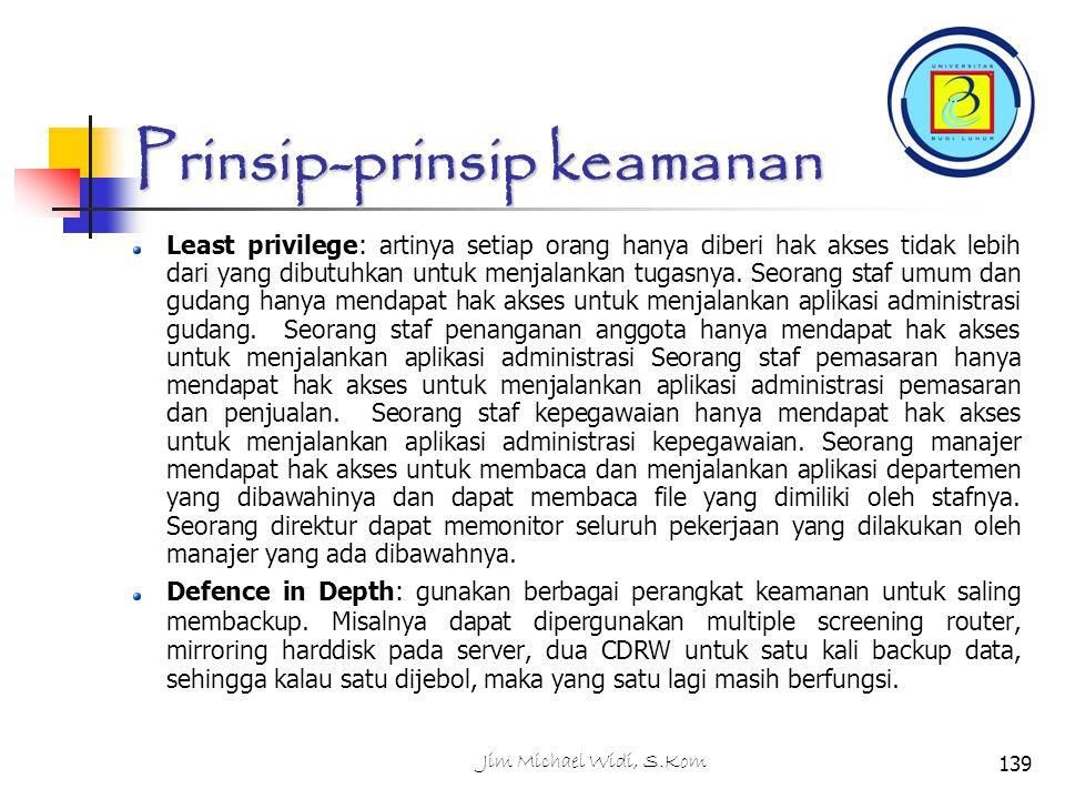 Jim Michael Widi, S.Kom139 Prinsip-prinsip keamanan Least privilege: artinya setiap orang hanya diberi hak akses tidak lebih dari yang dibutuhkan untuk menjalankan tugasnya.