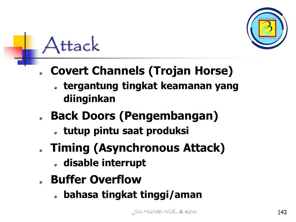 Jim Michael Widi, S.Kom143 Attack Covert Channels (Trojan Horse) tergantung tingkat keamanan yang diinginkan Back Doors (Pengembangan) tutup pintu saat produksi Timing (Asynchronous Attack) disable interrupt Buffer Overflow bahasa tingkat tinggi/aman
