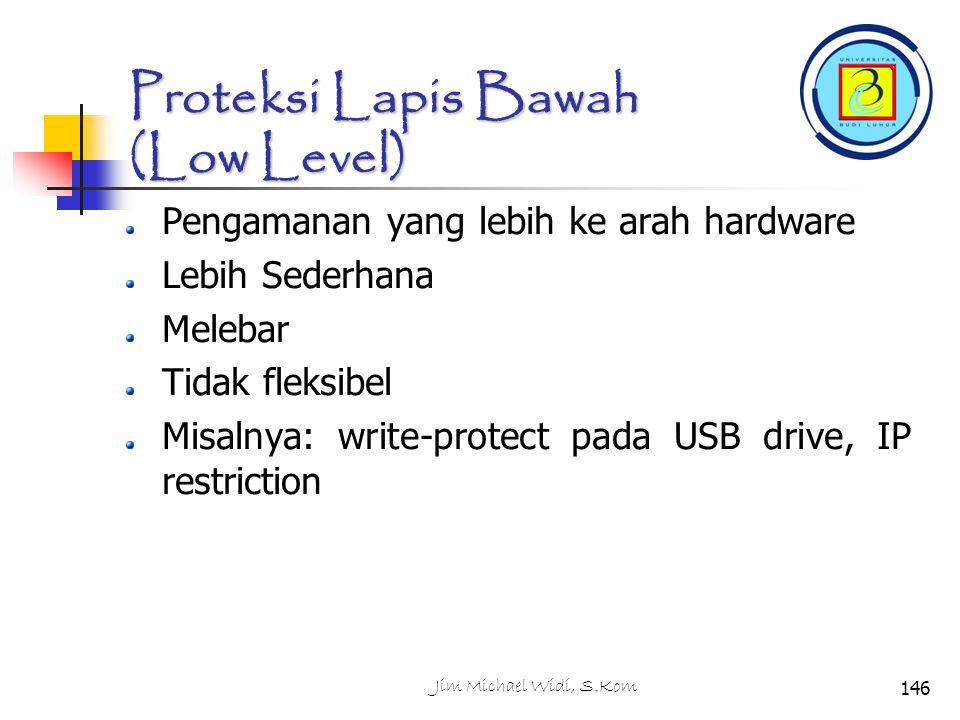 Jim Michael Widi, S.Kom146 Proteksi Lapis Bawah (Low Level) Pengamanan yang lebih ke arah hardware Lebih Sederhana Melebar Tidak fleksibel Misalnya: write-protect pada USB drive, IP restriction