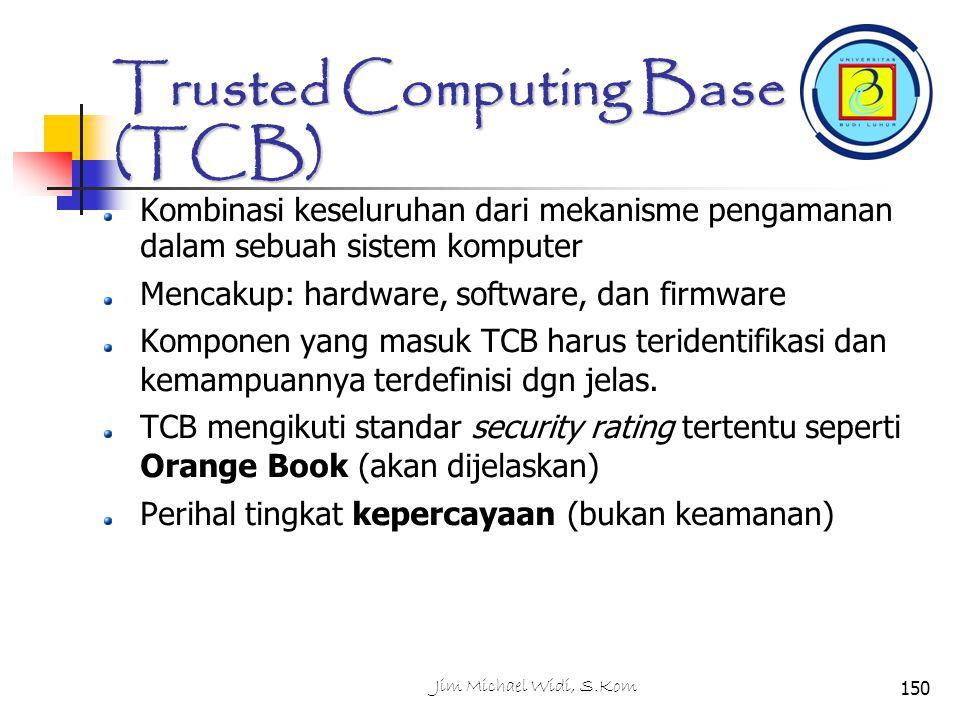 Jim Michael Widi, S.Kom150 Trusted Computing Base (TCB) Kombinasi keseluruhan dari mekanisme pengamanan dalam sebuah sistem komputer Mencakup: hardware, software, dan firmware Komponen yang masuk TCB harus teridentifikasi dan kemampuannya terdefinisi dgn jelas.