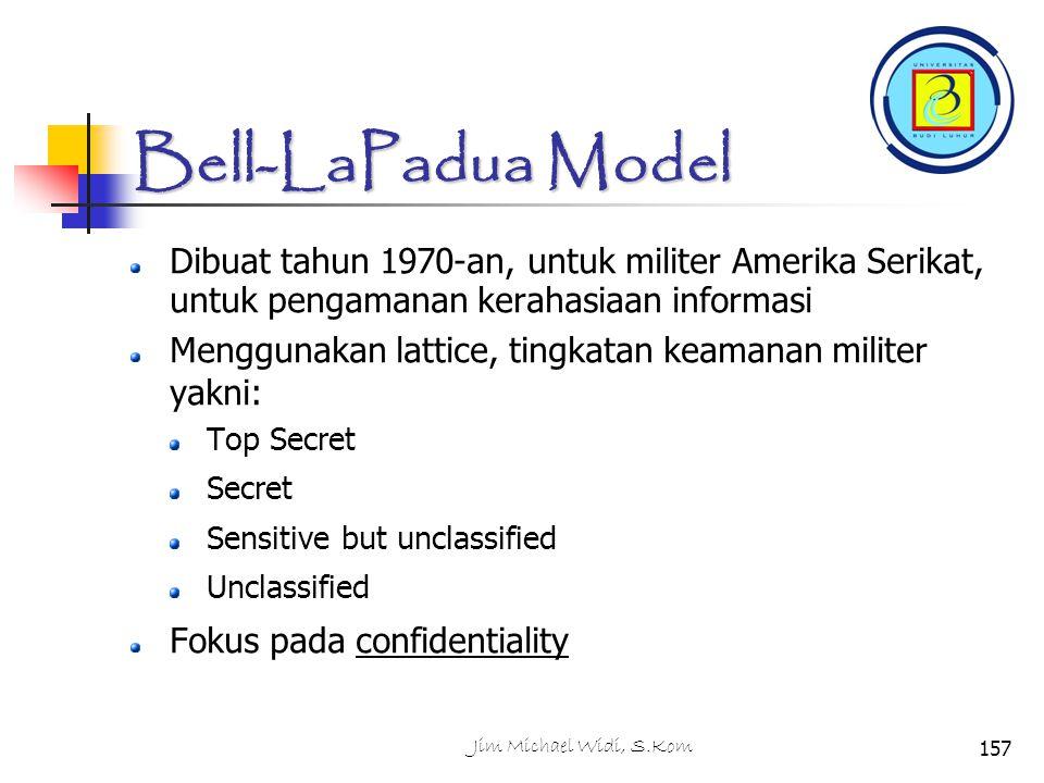 Jim Michael Widi, S.Kom157 Bell-LaPadua Model Dibuat tahun 1970-an, untuk militer Amerika Serikat, untuk pengamanan kerahasiaan informasi Menggunakan lattice, tingkatan keamanan militer yakni: Top Secret Secret Sensitive but unclassified Unclassified Fokus pada confidentiality